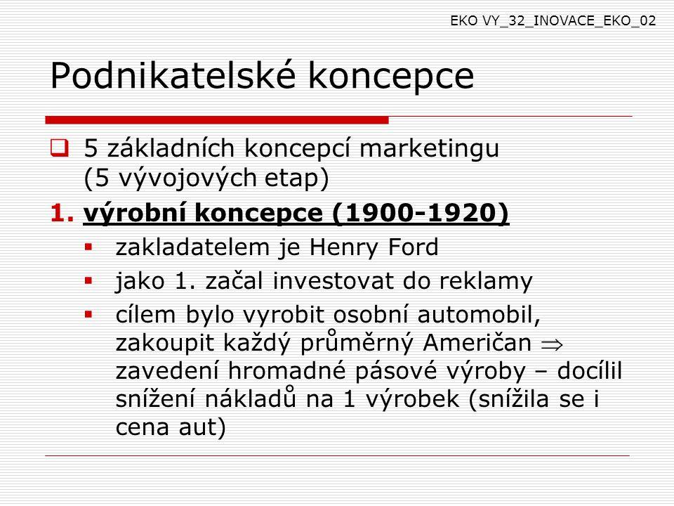 Podnikatelské koncepce  5 základních koncepcí marketingu (5 vývojových etap) 1.výrobní koncepce (1900-1920)  zakladatelem je Henry Ford  jako 1.
