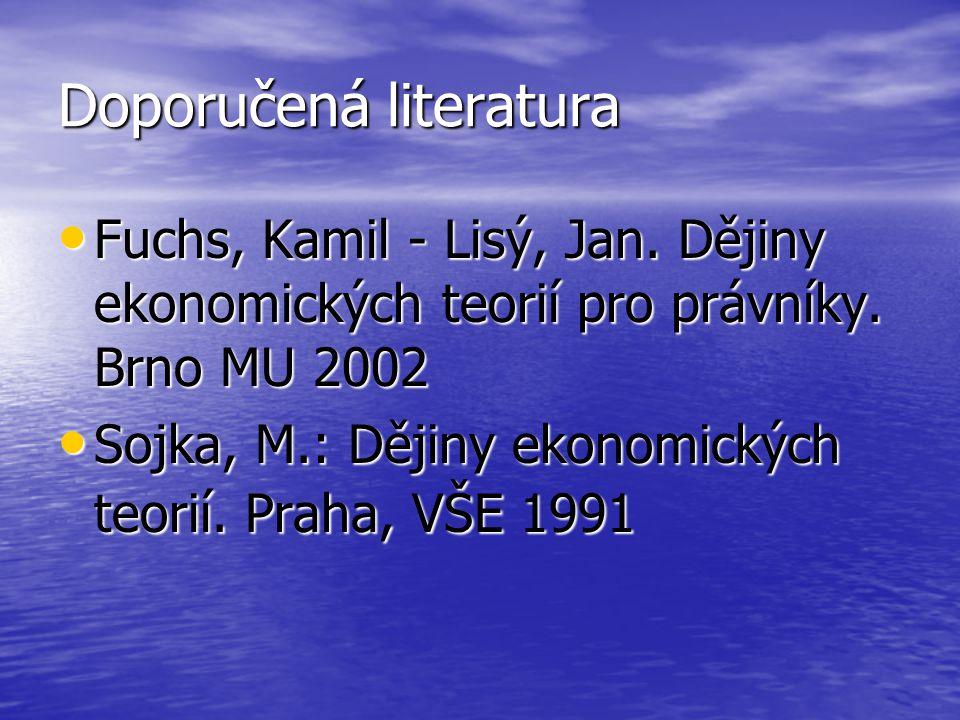 Doporučená literatura Fuchs, Kamil - Lisý, Jan. Dějiny ekonomických teorií pro právníky. Brno MU 2002 Fuchs, Kamil - Lisý, Jan. Dějiny ekonomických te