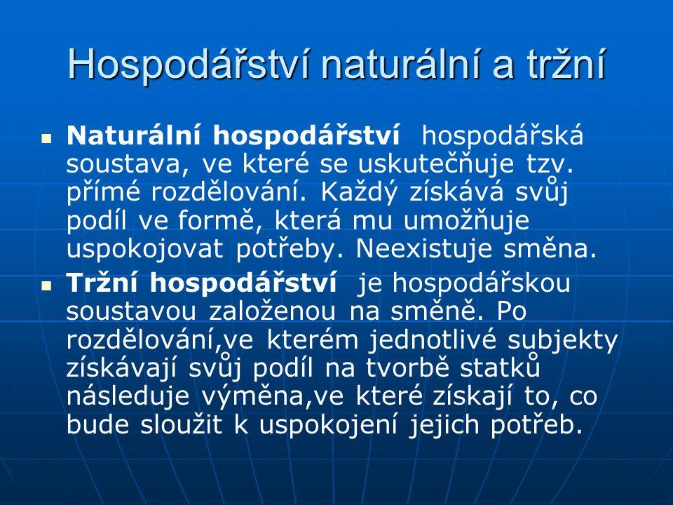 Hospodářství naturální a tržní Naturální hospodářství hospodářská soustava, ve které se uskutečňuje tzv. přímé rozdělování. Každý získává svůj podíl v