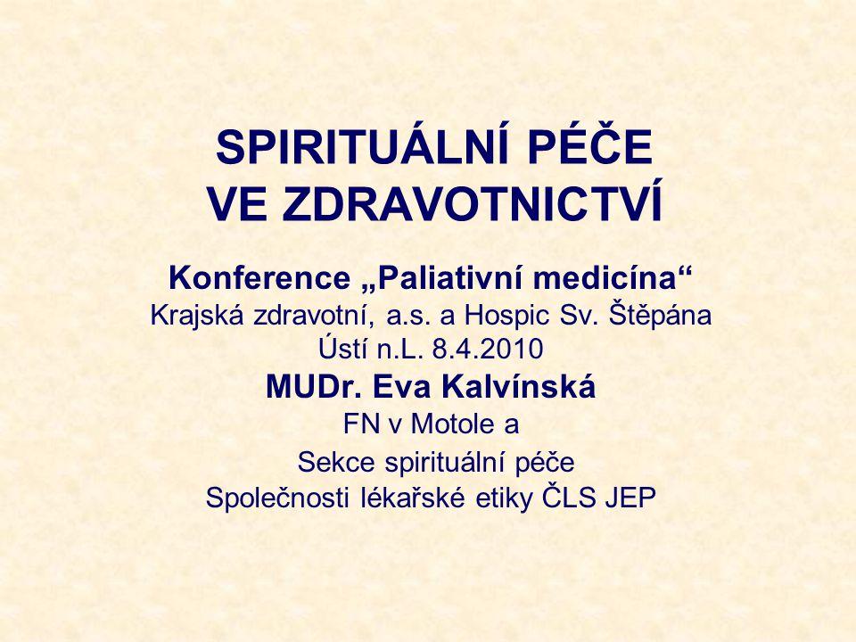 Proč poskytovat spirituální péči každý člověk hledá smysl života ( Puchalski, 2006) spiritualita patří v životě člověka k nejvyššímu smyslu a cíli a má klinickou důležitost především v situacích, kdy pacienti prožívají utrpení z vážné nemoci nebo umírají, i při rozhodování o léčbě ( Puchalski a spol,2000 ) je obecným lidským jevem (Culliford, 2002) hluboké spirituální přesvědčení a duchovní potřeby může mít každý člověk, i nereligiózní ( Speck, 2004 ); spiritualita může, ale nemusí být konfesní