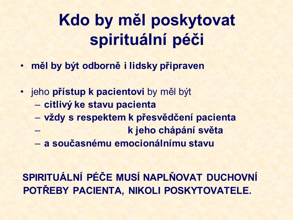 Kdo by měl poskytovat spirituální péči měl by být odborně i lidsky připraven jeho přístup k pacientovi by měl být –citlivý ke stavu pacienta –vždy s respektem k přesvědčení pacienta – k jeho chápání světa –a současnému emocionálnímu stavu SPIRITUÁLNÍ PÉČE MUSÍ NAPLŇOVAT DUCHOVNÍ POTŘEBY PACIENTA, NIKOLI POSKYTOVATELE.