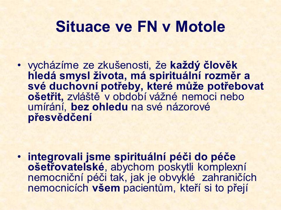 Situace ve FN v Motole vycházíme ze zkušenosti, že každý člověk hledá smysl života, má spirituální rozměr a své duchovní potřeby, které může potřebovat ošetřit, zvláště v období vážné nemoci nebo umírání, bez ohledu na své názorové přesvědčení integrovali jsme spirituální péči do péče ošetřovatelské, abychom poskytli komplexní nemocniční péči tak, jak je obvyklé zahraničích nemocnicích všem pacientům, kteří si to přejí