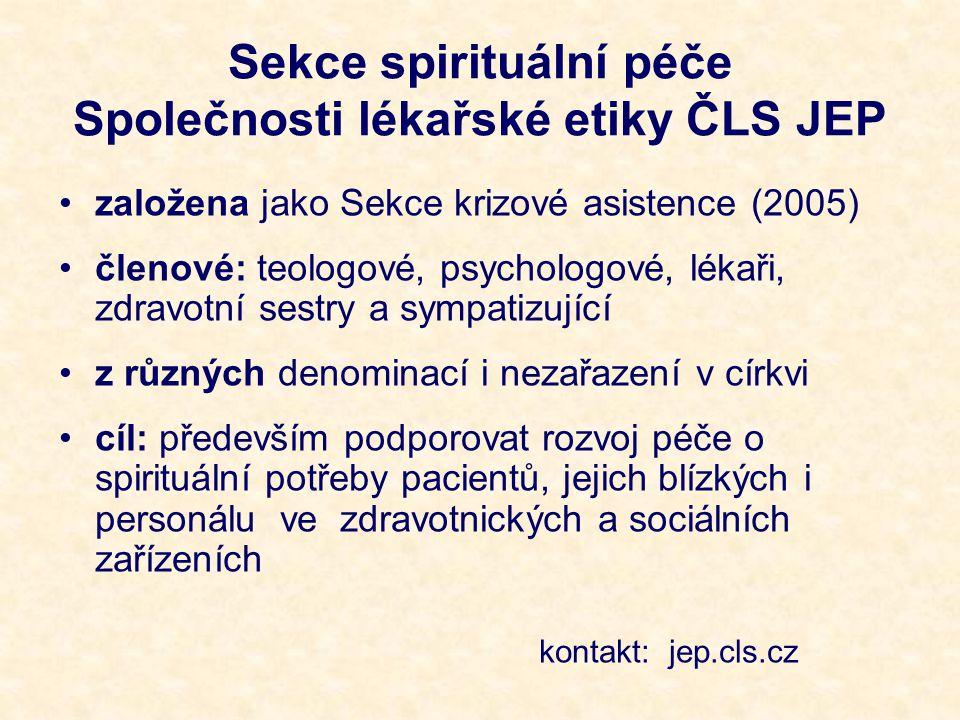 Sekce spirituální péče Společnosti lékařské etiky ČLS JEP založena jako Sekce krizové asistence (2005) členové: teologové, psychologové, lékaři, zdravotní sestry a sympatizující z různých denominací i nezařazení v církvi cíl: především podporovat rozvoj péče o spirituální potřeby pacientů, jejich blízkých i personálu ve zdravotnických a sociálních zařízeních kontakt: jep.cls.cz