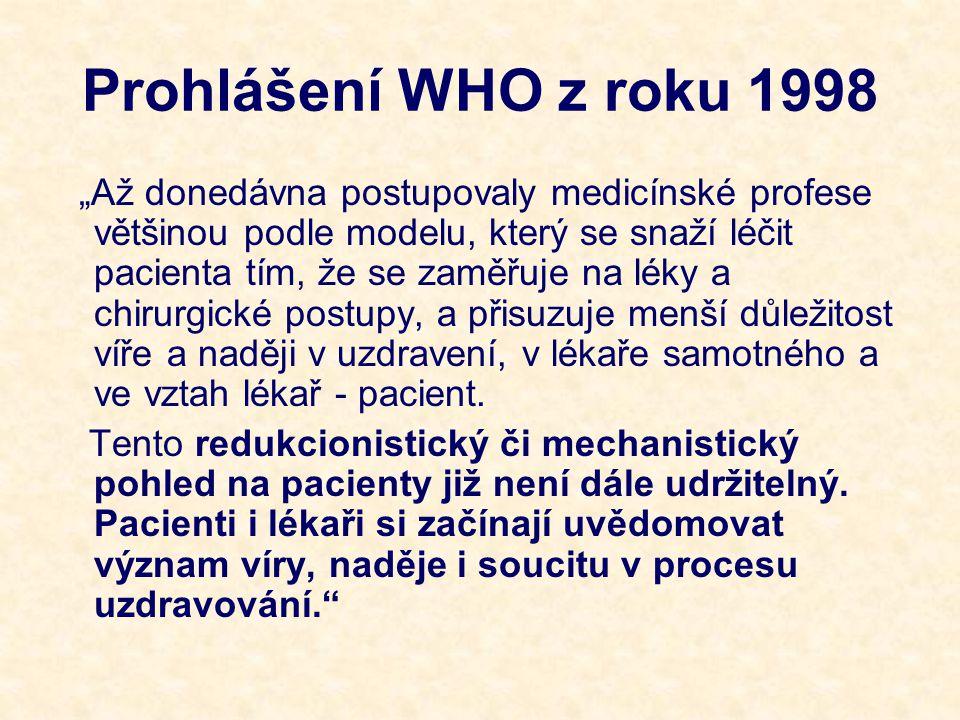 """Prohlášení WHO z roku 1998 """"Až donedávna postupovaly medicínské profese většinou podle modelu, který se snaží léčit pacienta tím, že se zaměřuje na léky a chirurgické postupy, a přisuzuje menší důležitost víře a naději v uzdravení, v lékaře samotného a ve vztah lékař - pacient."""