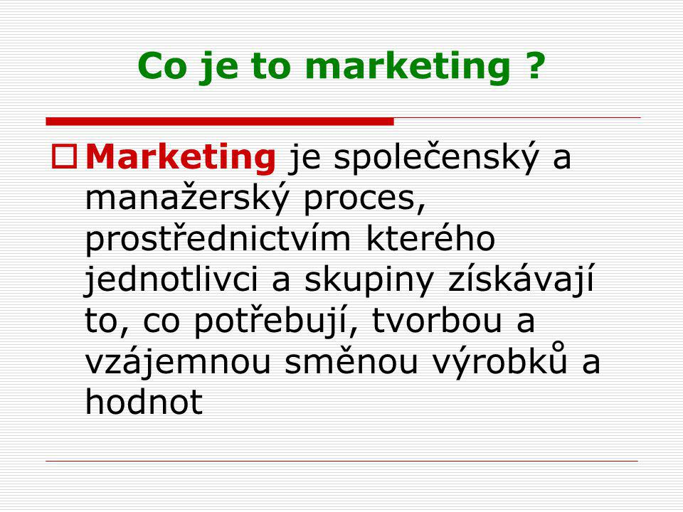 Co je to marketing ?  Marketing je společenský a manažerský proces, prostřednictvím kterého jednotlivci a skupiny získávají to, co potřebují, tvorbou