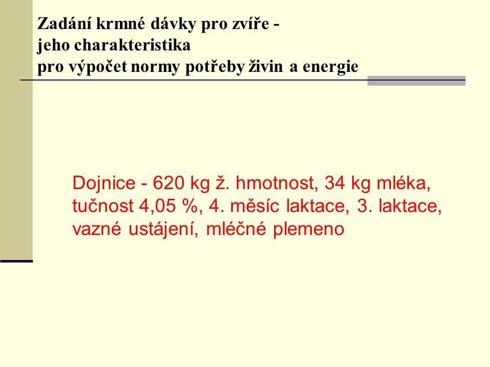 Zadání krmné dávky pro zvíře - jeho charakteristika pro výpočet normy potřeby živin a energie Dojnice - 620 kg ž. hmotnost, 34 kg mléka, tučnost 4,05