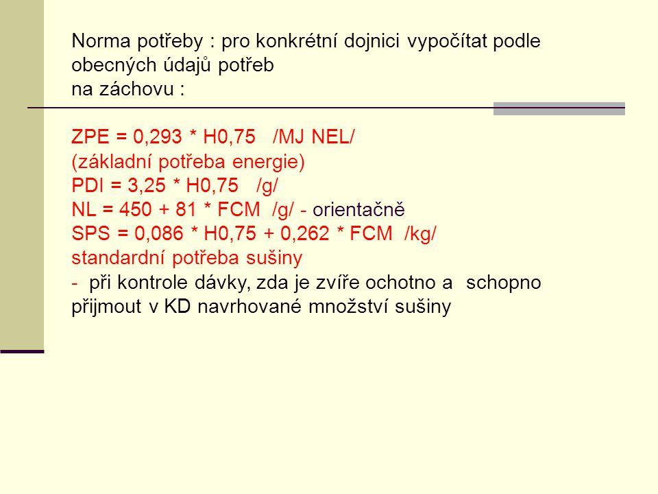 Norma potřeby : pro konkrétní dojnici vypočítat podle obecných údajů potřeb na záchovu : ZPE = 0,293 * H0,75 /MJ NEL/ (základní potřeba energie) PDI = 3,25 * H0,75 /g/ NL = 450 + 81 * FCM /g/ - orientačně SPS = 0,086 * H0,75 + 0,262 * FCM /kg/ standardní potřeba sušiny - při kontrole dávky, zda je zvíře ochotno a schopno přijmout v KD navrhované množství sušiny