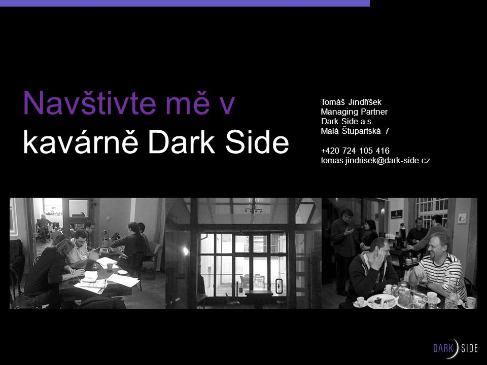Navštivte mě v kavárně Dark Side Tomáš Jindříšek Managing Partner Dark Side a.s. Malá Štupartská 7 +420 724 105 416 tomas.jindrisek@dark-side.cz