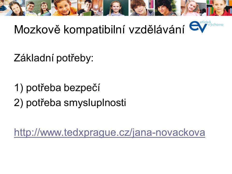 Mozkově kompatibilní vzdělávání Základní potřeby: 1) potřeba bezpečí 2) potřeba smysluplnosti http://www.tedxprague.cz/jana-novackova