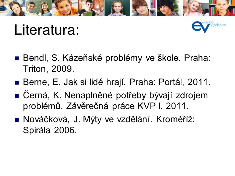 Literatura: Bendl, S. Kázeňské problémy ve škole. Praha: Triton, 2009. Berne, E. Jak si lidé hrají. Praha: Portál, 2011. Černá, K. Nenaplněné potřeby