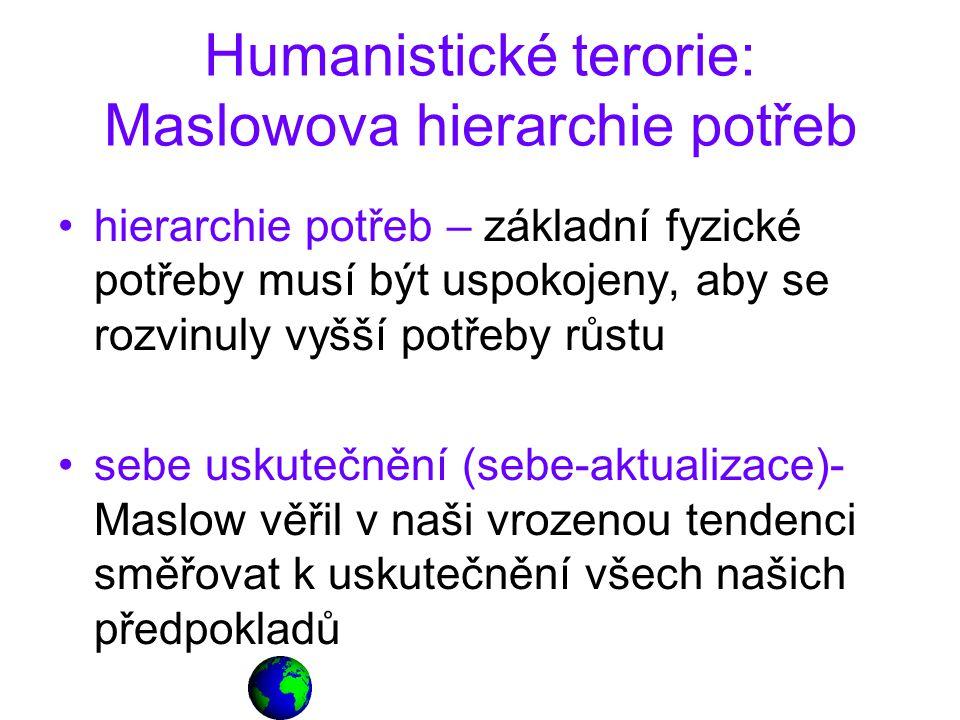 Humanistické terorie: Maslowova hierarchie potřeb hierarchie potřeb – základní fyzické potřeby musí být uspokojeny, aby se rozvinuly vyšší potřeby růstu sebe uskutečnění (sebe-aktualizace)- Maslow věřil v naši vrozenou tendenci směřovat k uskutečnění všech našich předpokladů