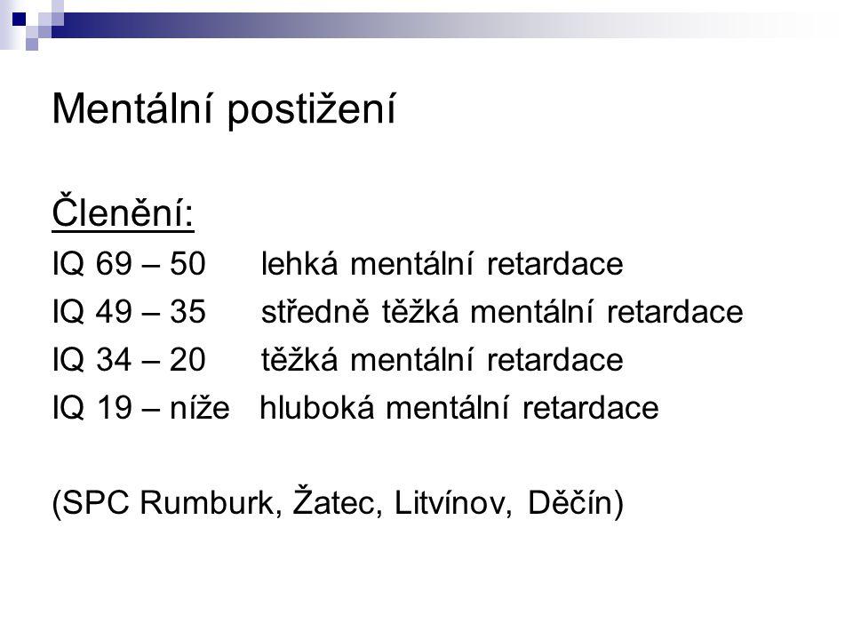 Mentální postižení Členění: IQ 69 – 50 lehká mentální retardace IQ 49 – 35 středně těžká mentální retardace IQ 34 – 20 těžká mentální retardace IQ 19