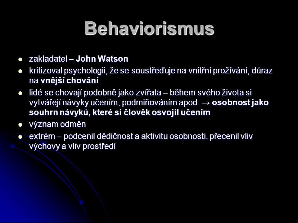 Behaviorismus zakladatel – John Watson zakladatel – John Watson kritizoval psychologii, že se soustřeďuje na vnitřní prožívání, důraz na vnější chování kritizoval psychologii, že se soustřeďuje na vnitřní prožívání, důraz na vnější chování lidé se chovají podobně jako zvířata – během svého života si vytvářejí návyky učením, podmiňováním apod.