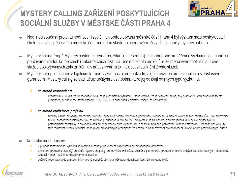 AD-HOC RESEARCH: Analýza sociálních potřeb občanů městské části Praha 4 74 MYSTERY CALLING ZAŘÍZENÍ POSKYTUJÍCÍCH SOCIÁLNÍ SLUŽBY V MĚSTSKÉ ČÁSTI PRAHA 4  Nedílnou součástí projektu hodnocení sociálních potřeb občanů městské části Praha 4 byl výzkum mezi poskytovateli služeb sociální péče v této městské části metodou skrytého pozorování při využití techniky mystery callingu.