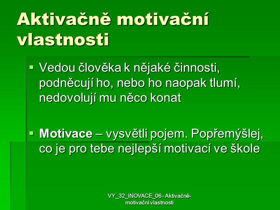 Aktivačně motivační vlastnosti  Vedou člověka k nějaké činnosti, podněcují ho, nebo ho naopak tlumí, nedovolují mu něco konat  Motivace – vysvětli p