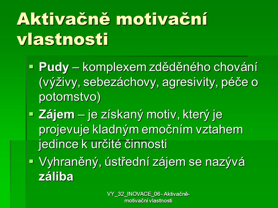 Aktivačně motivační vlastnosti  Pudy – komplexem zděděného chování (výživy, sebezáchovy, agresivity, péče o potomstvo)  Zájem – je získaný motiv, kt