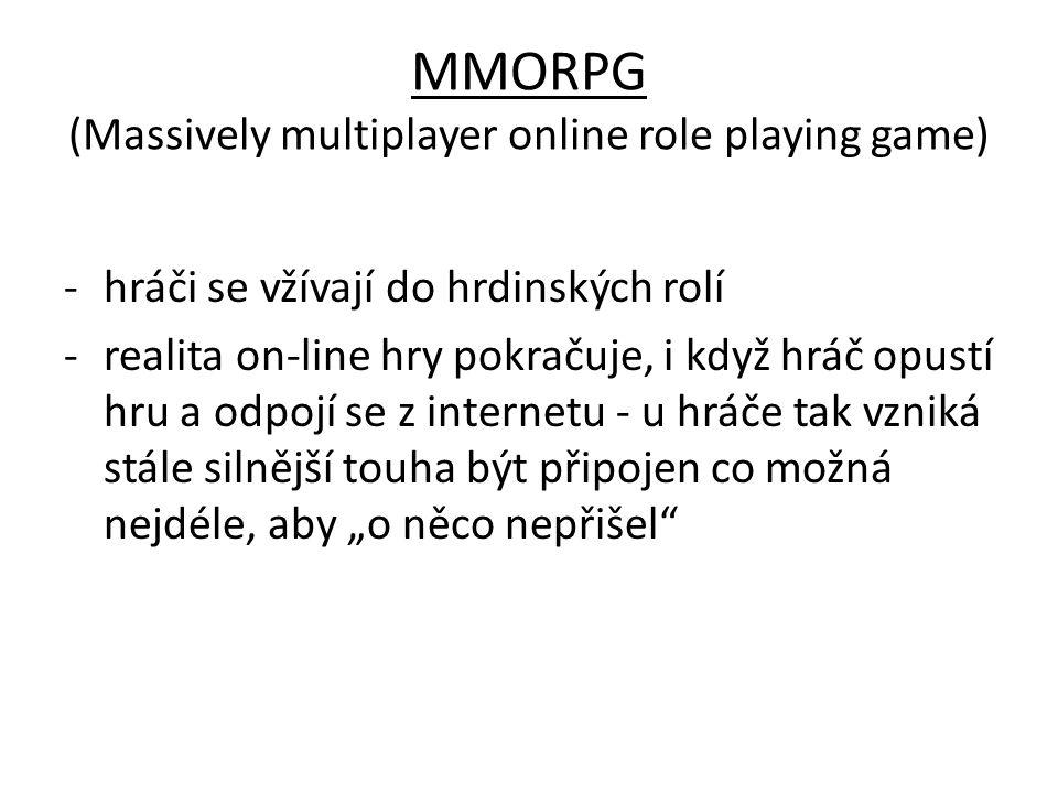 """MMORPG (Massively multiplayer online role playing game) -hráči se vžívají do hrdinských rolí -realita on-line hry pokračuje, i když hráč opustí hru a odpojí se z internetu - u hráče tak vzniká stále silnější touha být připojen co možná nejdéle, aby """"o něco nepřišel"""