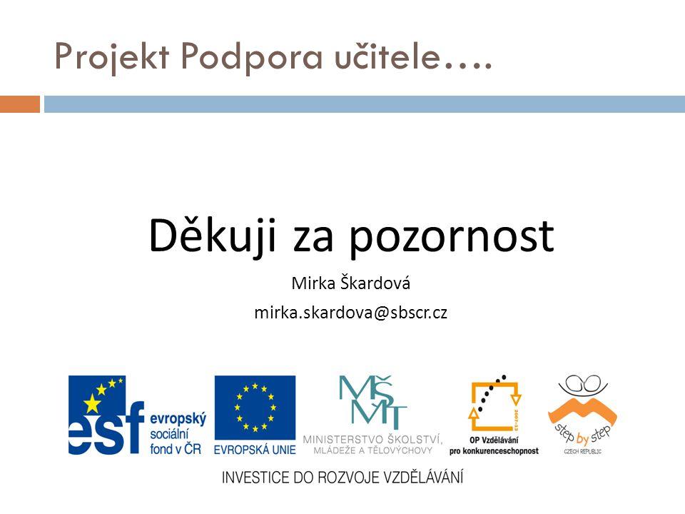 Projekt Podpora učitele…. Děkuji za pozornost Mirka Škardová mirka.skardova@sbscr.cz