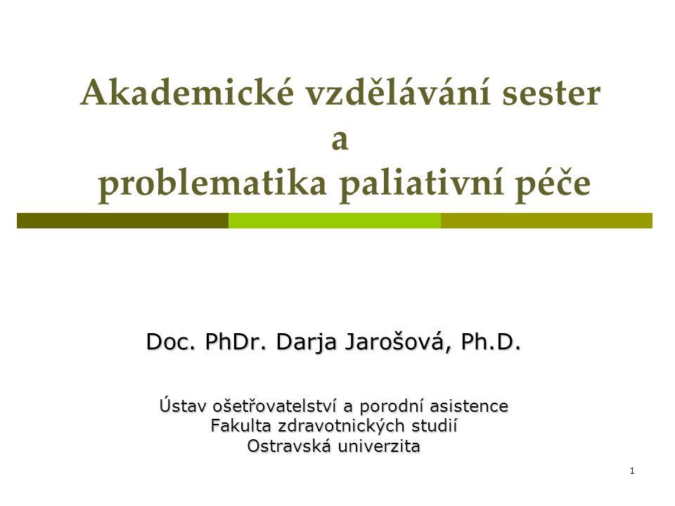 1 Akademické vzdělávání sester a problematika paliativní péče Doc. PhDr. Darja Jarošová, Ph.D. Ústav ošetřovatelství a porodní asistence Fakulta zdrav
