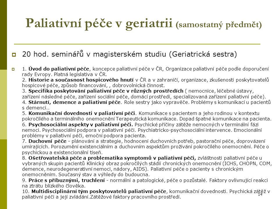 14 Paliativní péče v geriatrii (samostatný předmět)  20 hod. seminářů v magisterském studiu (Geriatrická sestra)  1. Úvod do paliativní péče, koncep