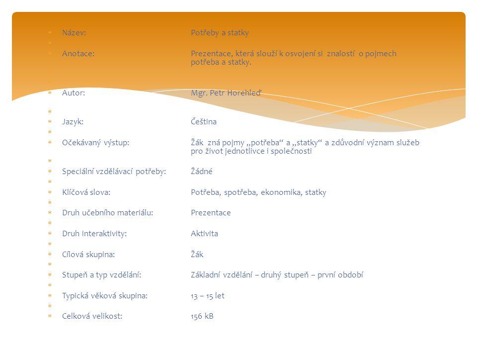  Název:Potřeby a statky   Anotace:Prezentace, která slouží k osvojení si znalostí o pojmech potřeba a statky.   Autor:Mgr. Petr Horehleď   Jazy