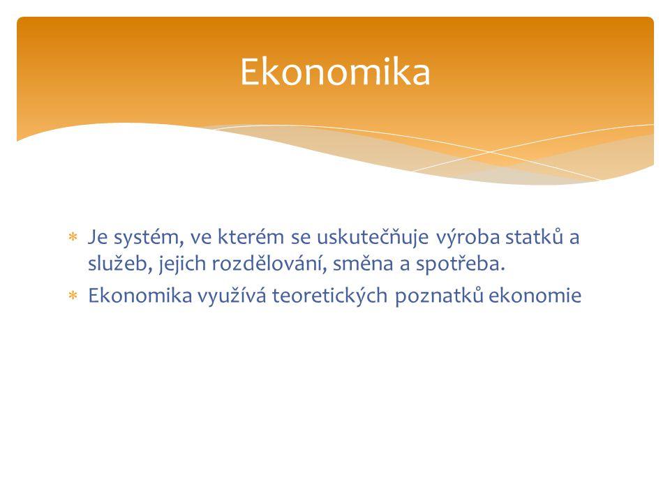  Je systém, ve kterém se uskutečňuje výroba statků a služeb, jejich rozdělování, směna a spotřeba.  Ekonomika využívá teoretických poznatků ekonomie