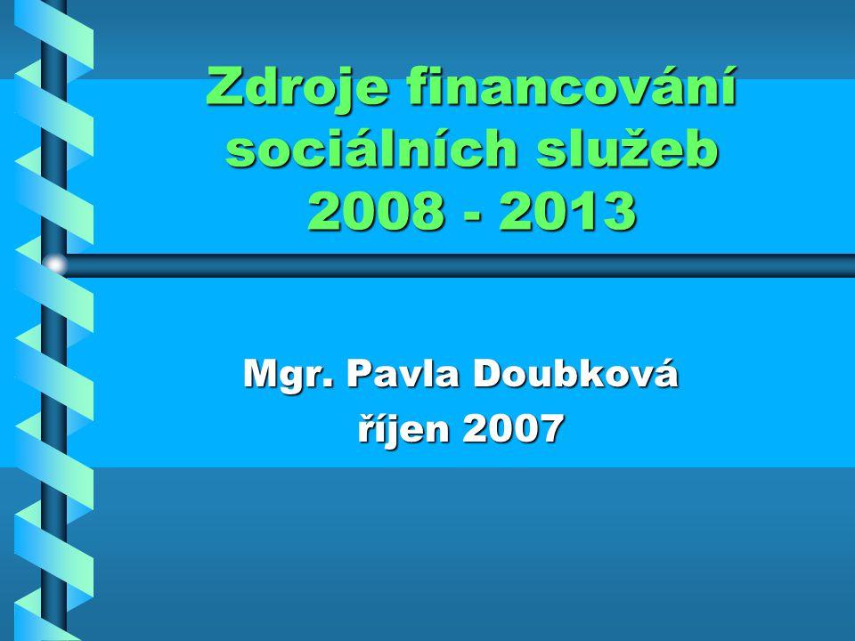 Zdroje financování sociálních služeb 2008 - 2013 Mgr. Pavla Doubková říjen 2007