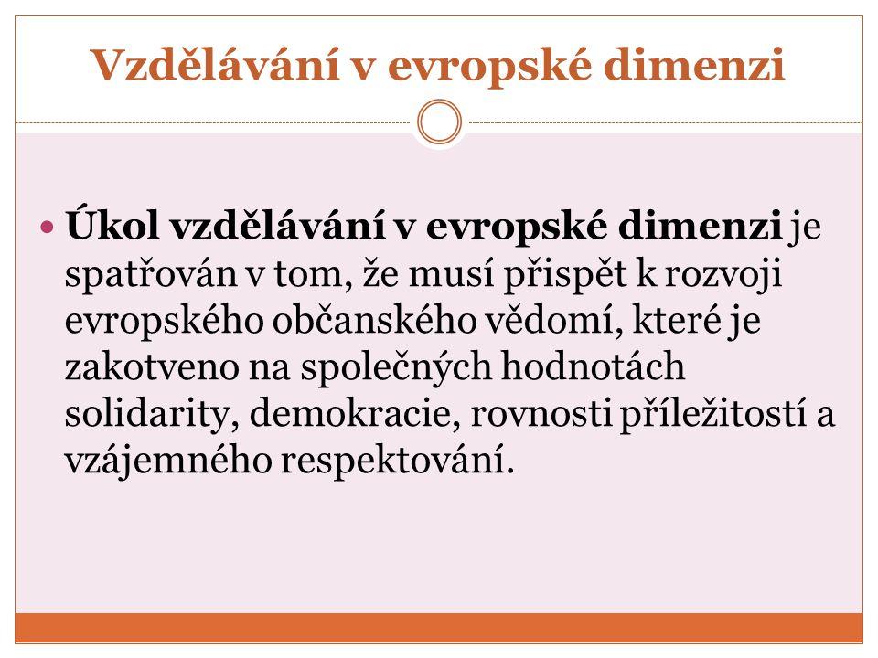 Vzdělávání v evropské dimenzi Úkol vzdělávání v evropské dimenzi je spatřován v tom, že musí přispět k rozvoji evropského občanského vědomí, které je zakotveno na společných hodnotách solidarity, demokracie, rovnosti příležitostí a vzájemného respektování.