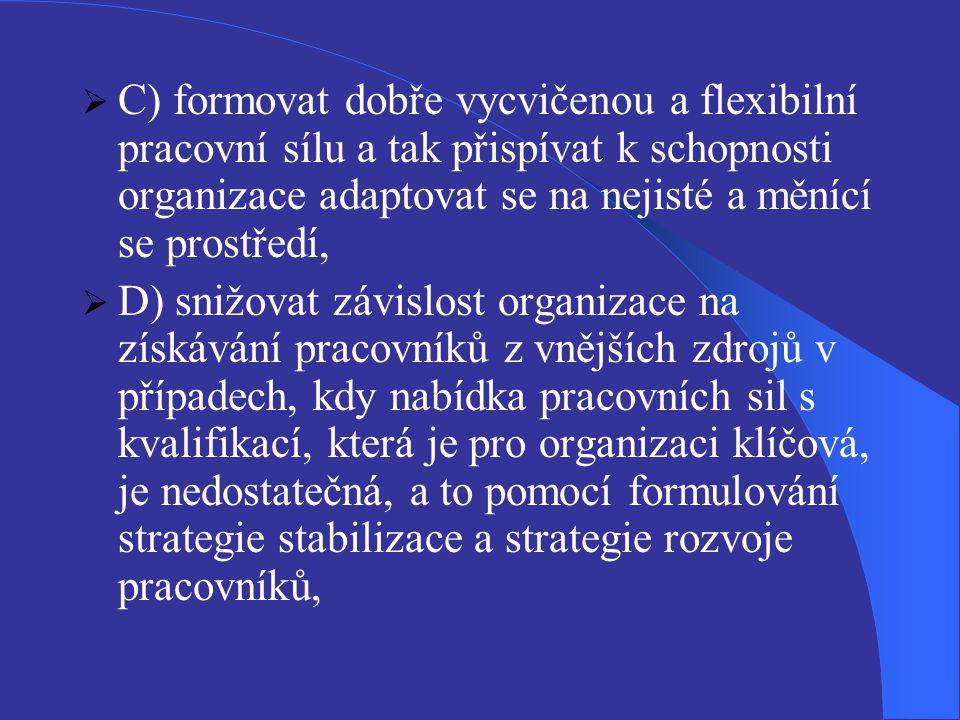  C) formovat dobře vycvičenou a flexibilní pracovní sílu a tak přispívat k schopnosti organizace adaptovat se na nejisté a měnící se prostředí,  D)