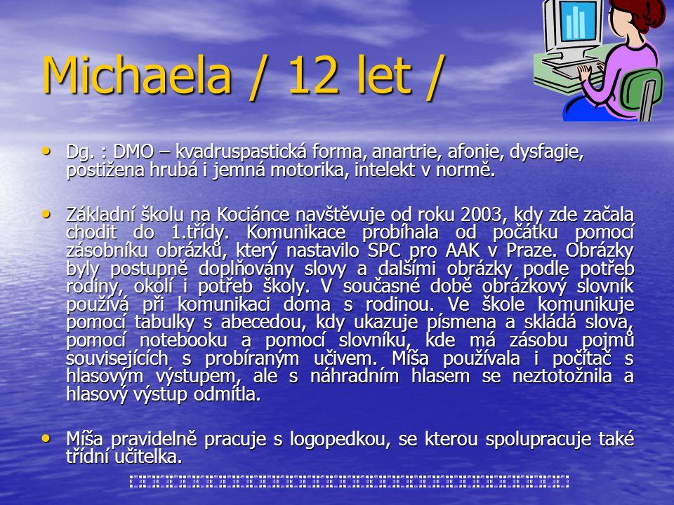 Michaela / 12 let / Dg. : DMO – kvadruspastická forma, anartrie, afonie, dysfagie, postižena hrubá i jemná motorika, intelekt v normě. Dg. : DMO – kva