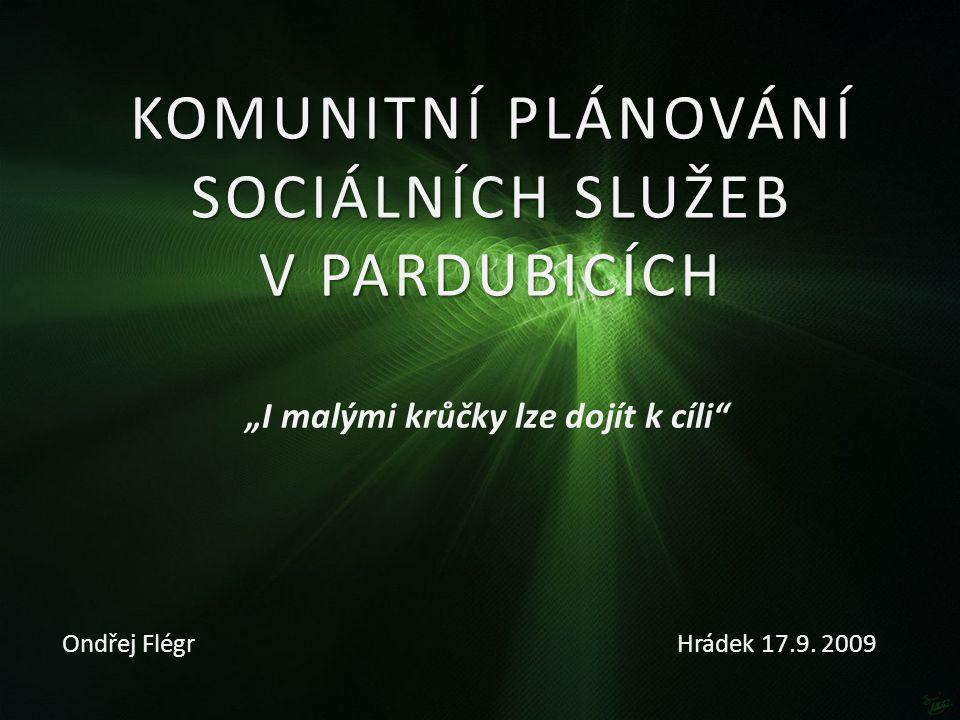 """KOMUNITNÍ PLÁNOVÁNÍ SOCIÁLNÍCH SLUŽEB V PARDUBICÍCH Ondřej Flégr """"I malými krůčky lze dojít k cíli"""" Hrádek 17.9. 2009"""