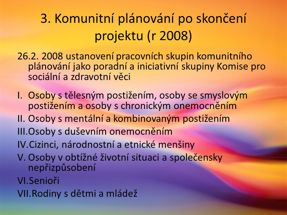 3. Komunitní plánování po skončení projektu (r 2008) 26.2. 2008 ustanovení pracovních skupin komunitního plánování jako poradní a iniciativní skupiny