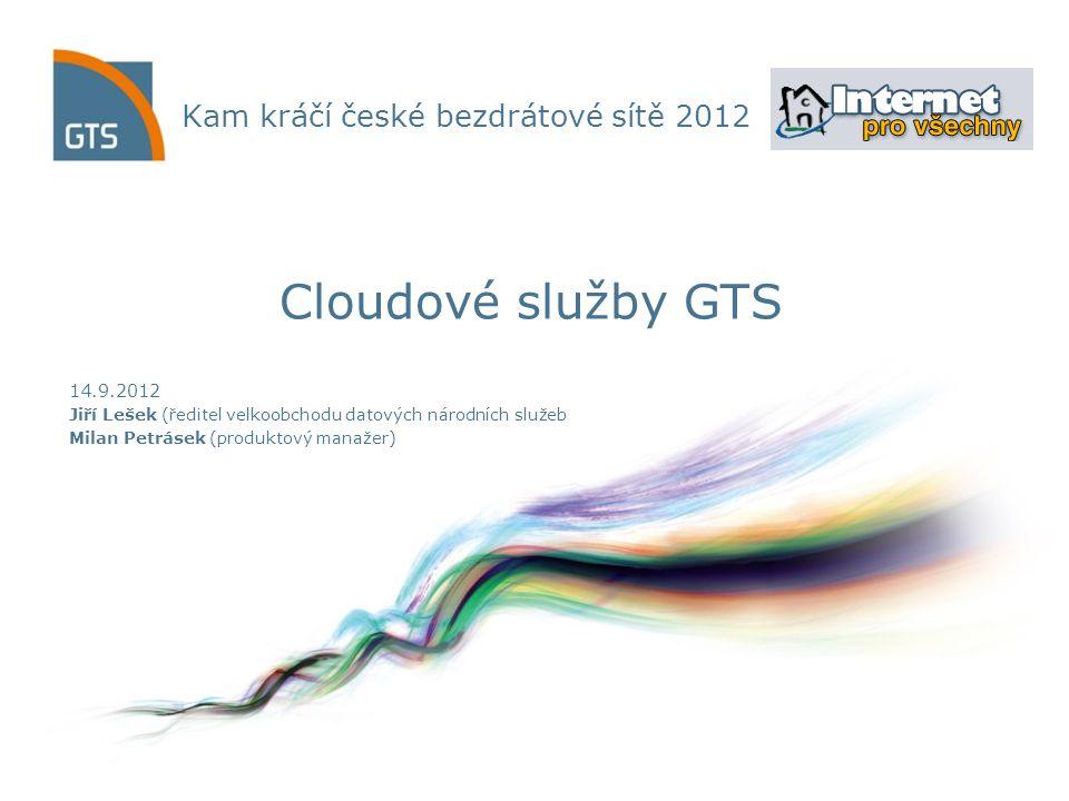 Kam kráčí české bezdrátové sítě 2012 14.9.2012 Jiří Lešek (ředitel velkoobchodu datových národních služeb Milan Petrásek (produktový manažer) Cloudové služby GTS