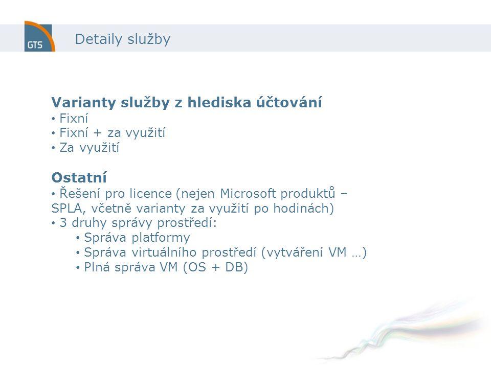 Detaily služby Varianty služby z hlediska účtování Fixní Fixní + za využití Za využití Ostatní Řešení pro licence (nejen Microsoft produktů – SPLA, včetně varianty za využití po hodinách) 3 druhy správy prostředí: Správa platformy Správa virtuálního prostředí (vytváření VM …) Plná správa VM (OS + DB)