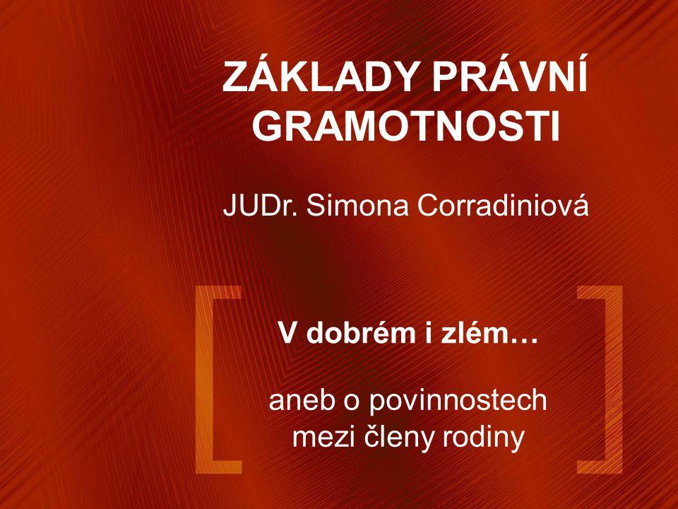 V dobrém i zlém… aneb o povinnostech mezi členy rodiny ZÁKLADY PRÁVNÍ GRAMOTNOSTI JUDr. Simona Corradiniová