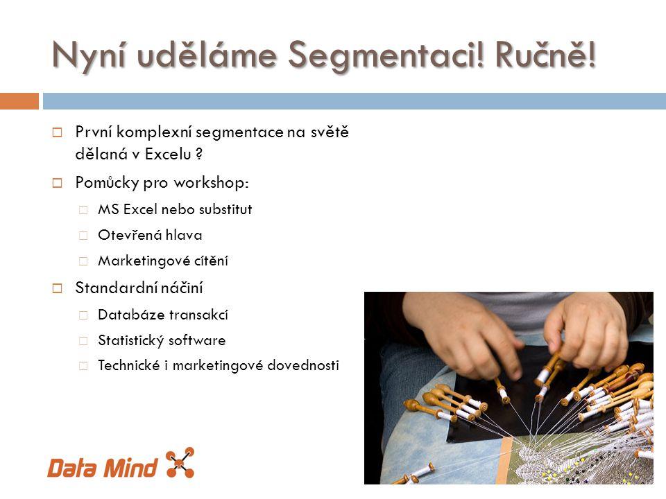 Nyní uděláme Segmentaci! Ručně!  První komplexní segmentace na světě dělaná v Excelu ?  Pomůcky pro workshop:  MS Excel nebo substitut  Otevřená h