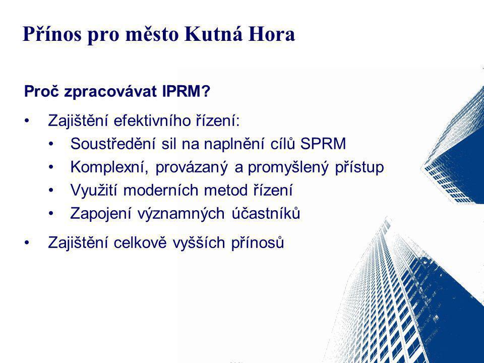 Přínos pro město Kutná Hora Proč zpracovávat IPRM? Zajištění efektivního řízení: Soustředění sil na naplnění cílů SPRM Komplexní, provázaný a promyšle