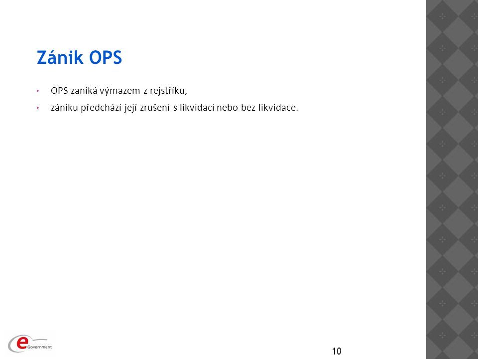 Zánik OPS OPS zaniká výmazem z rejstříku, zániku předchází její zrušení s likvidací nebo bez likvidace. 10