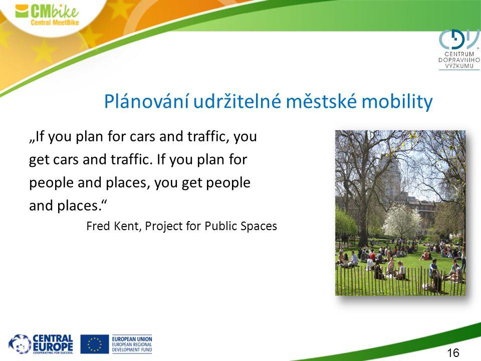 """16 Plánování udržitelné městské mobility """"If you plan for cars and traffic, you get cars and traffic. If you plan for people and places, you get peopl"""
