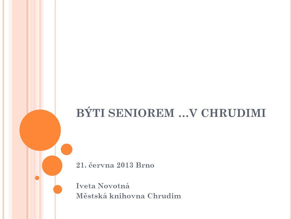 BÝTI SENIOREM …V CHRUDIMI 21. června 2013 Brno Iveta Novotná Městská knihovna Chrudim