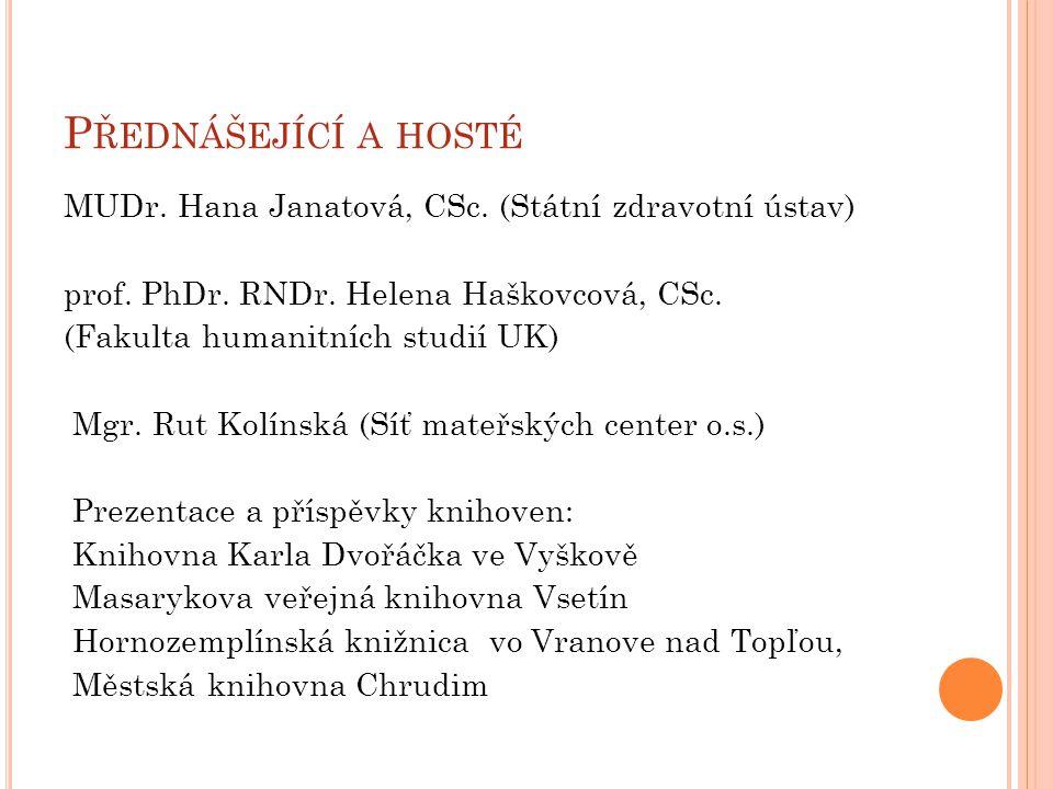 P ŘEDNÁŠEJÍCÍ A HOSTÉ MUDr. Hana Janatová, CSc. (Státní zdravotní ústav) prof. PhDr. RNDr. Helena Haškovcová, CSc. (Fakulta humanitních studií UK) Mgr