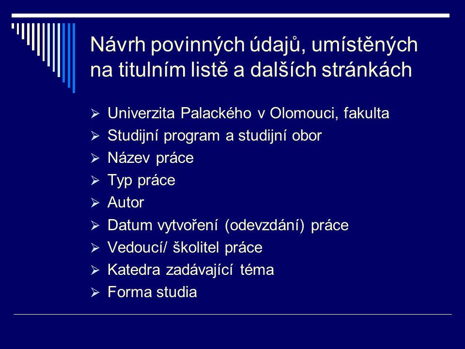 Návrh povinných údajů, umístěných na titulním listě a dalších stránkách  Univerzita Palackého v Olomouci, fakulta  Studijní program a studijní obor  Název práce  Typ práce  Autor  Datum vytvoření (odevzdání) práce  Vedoucí/ školitel práce  Katedra zadávající téma  Forma studia