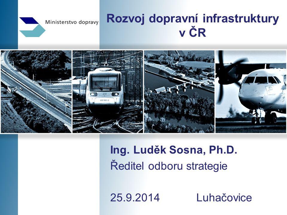 Rozvoj dopravní infrastruktury v ČR Ing. Luděk Sosna, Ph.D. Ředitel odboru strategie 25.9.2014 Luhačovice