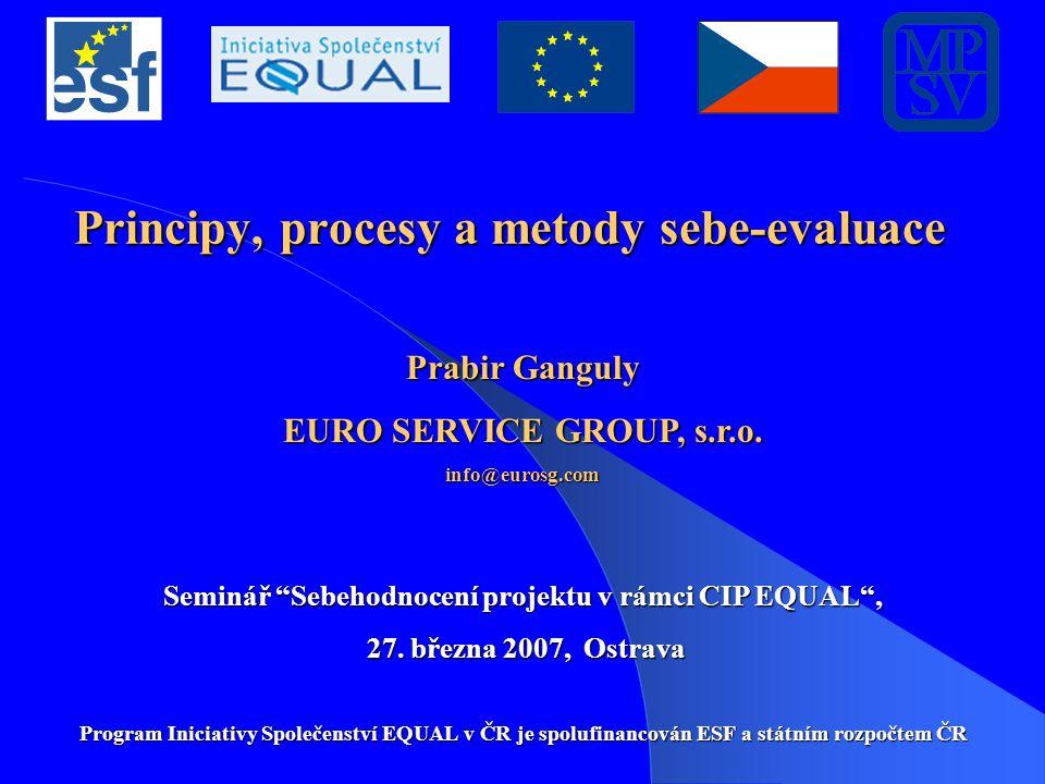 """Principy, procesy a metody sebe-evaluace Prabir Ganguly EURO SERVICE GROUP, s.r.o. info@eurosg.com Seminář """"Sebehodnocení projektu v rámci CIP EQUAL"""","""
