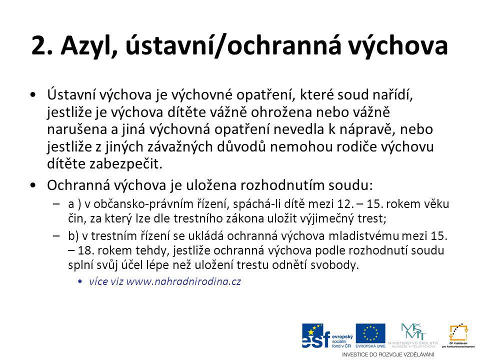 2. Azyl, ústavní/ochranná výchova Ústavní výchova je výchovné opatření, které soud nařídí, jestliže je výchova dítěte vážně ohrožena nebo vážně naruše