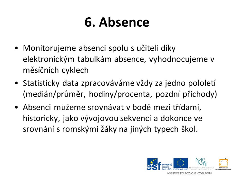 6. Absence Monitorujeme absenci spolu s učiteli díky elektronickým tabulkám absence, vyhodnocujeme v měsíčních cyklech Statisticky data zpracováváme v