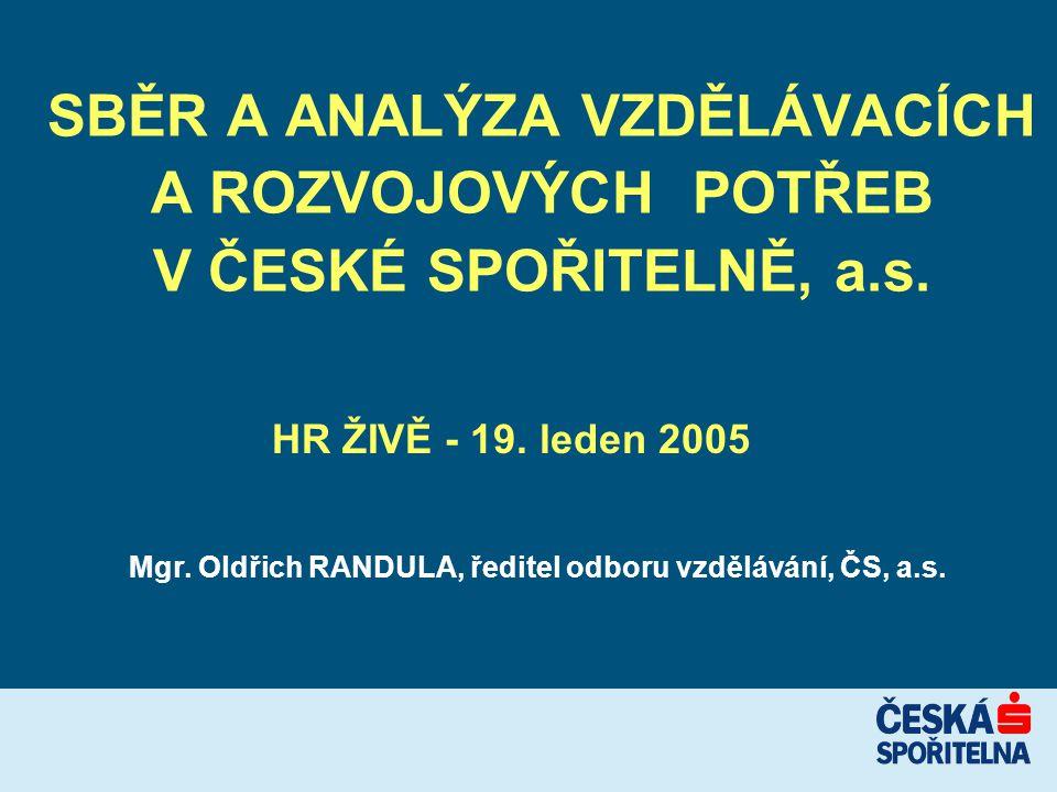 SBĚR A ANALÝZA VZDĚLÁVACÍCH A ROZVOJOVÝCH POTŘEB V ČESKÉ SPOŘITELNĚ, a.s. Mgr. Oldřich RANDULA, ředitel odboru vzdělávání, ČS, a.s. HR ŽIVĚ - 19. lede