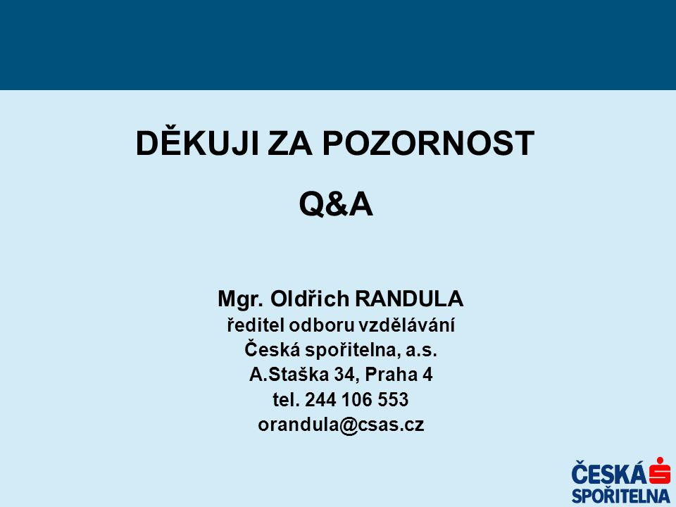 DĚKUJI ZA POZORNOST Q&A Mgr. Oldřich RANDULA ředitel odboru vzdělávání Česká spořitelna, a.s. A.Staška 34, Praha 4 tel. 244 106 553 orandula@csas.cz