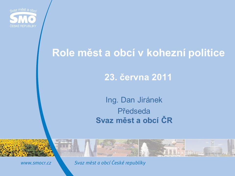 Role měst a obcí v kohezní politice 23. června 2011 Ing. Dan Jiránek Předseda Svaz měst a obcí ČR
