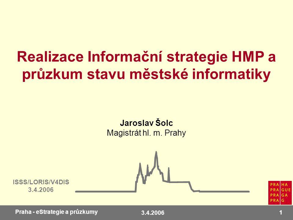 3.4.2006 1 Praha - eStrategie a průzkumy Realizace Informační strategie HMP a průzkum stavu městské informatiky ISSS/LORIS/V4DIS 3.4.2006 Jaroslav Šolc Magistrát hl.